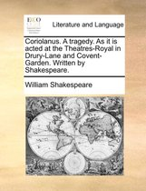 Coriolanus. a Tragedy. as It Is Acted at the Theatres-Royal in Drury-Lane and Covent-Garden. Written by Shakespeare.