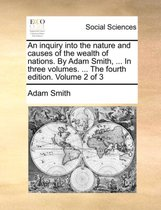 An Inquiry Into the Nature and Causes of the Wealth of Nations. by Adam Smith, ... in Three Volumes. ... the Fourth Edition. Volume 2 of 3