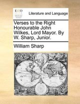 Verses to the Right Honourable John Wilkes, Lord Mayor. by W. Sharp, Junior.