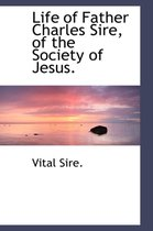 Life of Father Charles Sire, of the Society of Jesus.