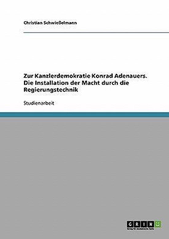 Zur Kanzlerdemokratie Konrad Adenauers. Die Installation der Macht durch die Regierungstechnik