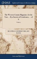 The Western County Magazine, for the Year ... by a Society of Gentlemen. ... of 6; Volume 3
