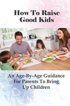 How To Raise Good Kids: An Age-By-Age Guidance For Parents To Bring Up Children