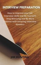 Interview Preparation: How to Improve your Job Interview skills and Be Yourself. Stop Worrying and Be More Positive with Amazing Interview An