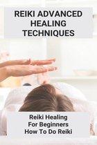 Reiki Advanced Healing Techniques: Reiki Healing For Beginners - How To Do Reiki