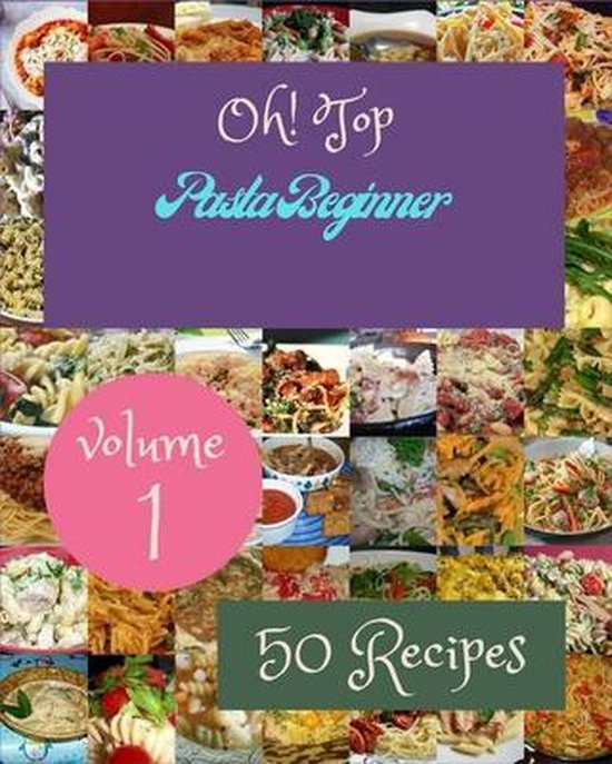 Oh! Top 50 Pasta Beginner Recipes Volume 1