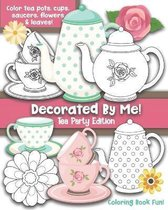 Decorated By Me! Tea Party Edition: Coloring Book Fun For Kids and Adults
