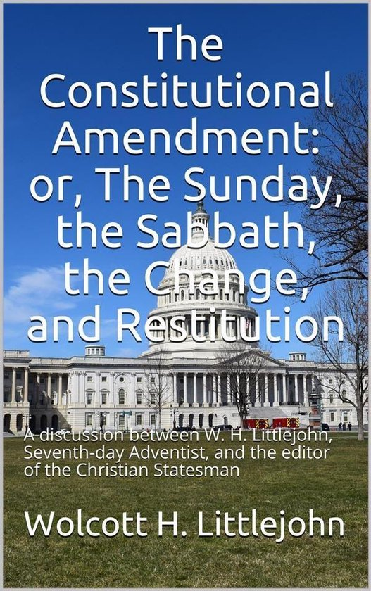 Boek cover The Constitutional Amendment: or, The Sunday, the Sabbath, the Change, and Restitution / A discussion between W. H. Littlejohn, Seventh-day / Adventist, and the editor of the Christian Statesman van Wolcott H. Littlejohn