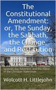 The Constitutional Amendment: or, The Sunday, the Sabbath, the Change, and Restitution / A discussion between W. H. Littlejohn, Seventh-day / Adventist, and the editor of the Christian Statesman
