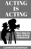 Acting is Acting: Your Step by Step Acting Guidebook