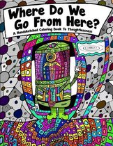 Where Do We Go From Here? A Hand Sketched Coloring Book To Thoughtlessness