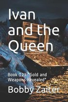 Ivan and the Queen: Book 123 ''Gold and Weapons Revealed''