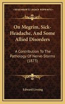On Megrim, Sick-Headache, and Some Allied Disorders on Megrim, Sick-Headache, and Some Allied Disorders