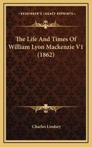 The Life and Times of William Lyon MacKenzie V1 (1862) the Life and Times of William Lyon MacKenzie V1 (1862)