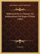 Riflessioni Per Le Finanze, Ed Indipendenza del Regno D'Italriflessioni Per Le Finanze, Ed Indipendenza del Regno D'Italia (1863) Ia (1863)