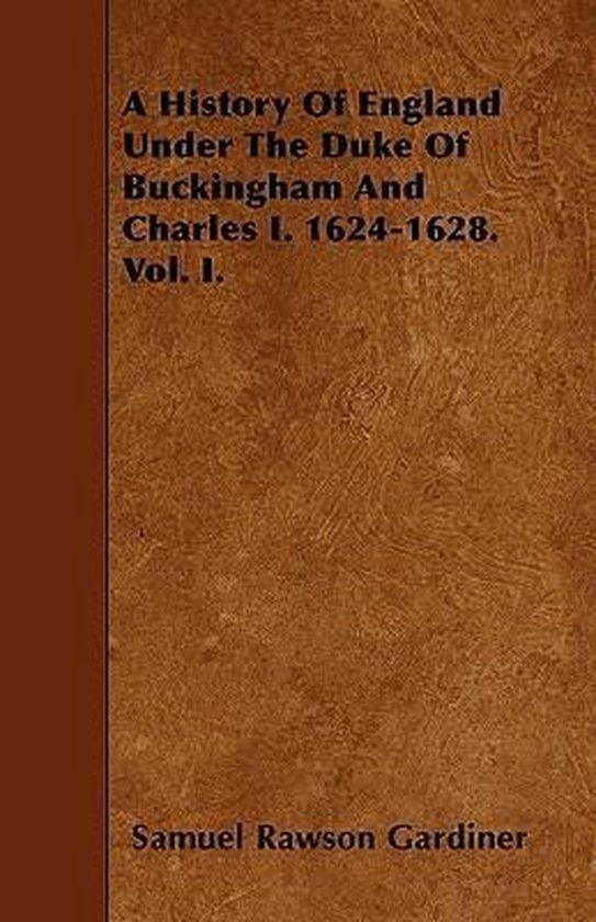 A History Of England Under The Duke Of Buckingham And Charles I. 1624-1628. Vol. I.