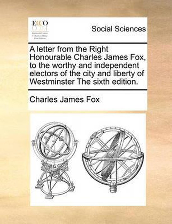 A Letter from the Right Honourable Charles James Fox, to the Worthy and Independent Electors of the City and Liberty of Westminster the Sixth Edition