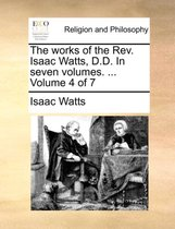 The Works of the REV. Isaac Watts, D.D. in Seven Volumes. ... Volume 4 of 7