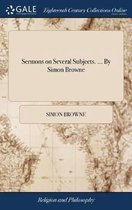 Sermons on Several Subjects. ... By Simon Browne