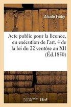 Acte public pour la licence, en execution de l'art. 4 de la loi du 22 ventose an XII 1850