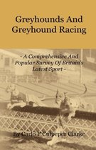 Greyhounds And Greyhound Racing - A Comprehensive And Popular Survey Of Britain's Latest Sport