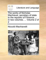 The Works of Nicholas Machiavel, Secretary of State to the Republic of Florence. ... in Two Volumes. ... Volume 2 of 2