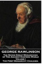 George Rawlinson - The Seven Great Monarchies of the Ancient Eastern World - Volume I