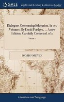 Dialogues Concerning Education. in Two Volumes. by David Fordyce, ... a New Edition. Carefully Corrected. of 2; Volume 1