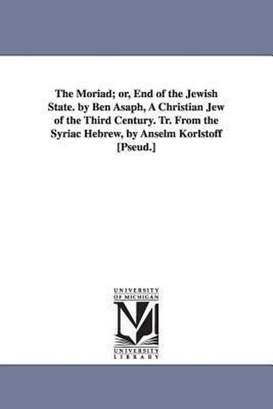 The Moriad; Or, End of the Jewish State. by Ben Asaph, a Christian Jew of the Third Century. Tr. from the Syriac Hebrew, by Anselm Korlstoff [pseud.]