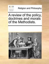 A Review of the Policy, Doctrines and Morals of the Methodists.