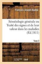 Semeiologie generale ou Traite des signes et de leur valeur dans les maladies. Tome 3