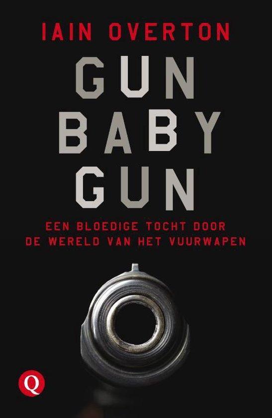 Gun Baby Gun. Een bloedige tocht door de wereld van het vuurwapen - Iain Overton |