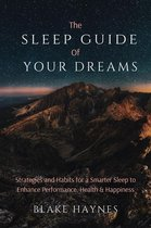 The Sleep Guide of Your Dreams: Strategies and Habits for a Smarter Sleep to Enhance Performance, Health, and Happiness