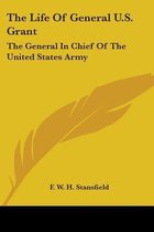 the Life of General U.S. Grant: the General in Chief of the United States Army