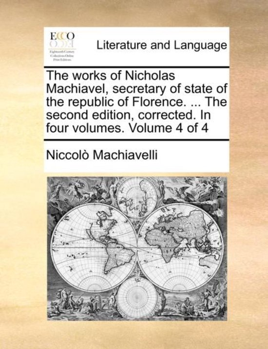 The Works of Nicholas Machiavel, Secretary of State of the Republic of Florence. ... the Second Edition, Corrected. in Four Volumes. Volume 4 of 4