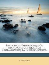 Physiologie Pathologique Ou Recherches Cliniques Sur L'Inflammation, La Tuberculisation...