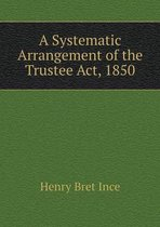A Systematic Arrangement of the Trustee ACT, 1850