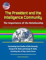 The President and the Intelligence Community: The Importance of the Relationship - Fascinating Case Studies of John Kennedy, George H.W. Bush, and George W. Bush, Including Bay of Pigs, Desert Storm