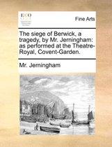 The Siege of Berwick, a Tragedy, by Mr. Jerningham