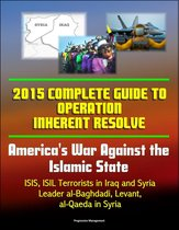2015 Complete Guide to Operation Inherent Resolve: America's War Against the Islamic State, ISIS, ISIL Terrorists in Iraq and Syria, Leader al-Baghdadi, Levant, al-Qaeda in Syria