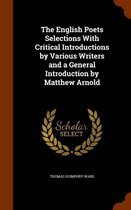 The English Poets Selections with Critical Introductions by Various Writers and a General Introduction by Matthew Arnold