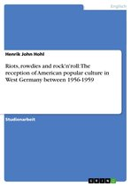 Riots, rowdies and rock'n'roll: The reception of American popular culture in West Germany between 1956-1959