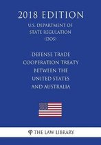 Defense Trade Cooperation Treaty Between the United States and Australia (U.S. Department of State Regulation) (Dos) (2018 Edition)