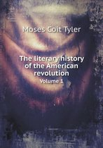 The Literary History of the American Revolution Volume 1