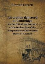 An Oration Delivered at Cambridge on the Fiftieth Anniversary of the Declaration of the Independence of the United States of America