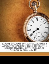 Report of a Case of Legitimacy, Under a Putative Marriage, Tried Before the Second Division of the Court of Session in February 1811