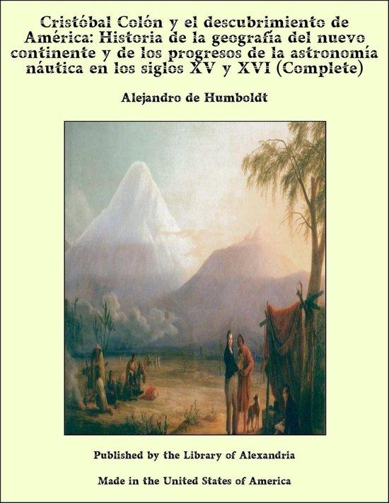 Cristobal Colon y el descubrimiento de América: Historia de la geografía del nuevo continente y de los progresos de la astronomía náutica en los siglos XV y XVI (Complete)