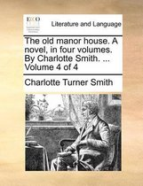 The Old Manor House. a Novel, in Four Volumes. by Charlotte Smith. ... Volume 4 of 4