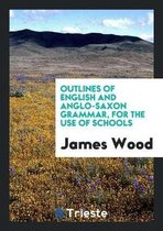 Outlines of English and Anglo-Saxon Grammar, for the Use of Schools