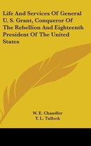 Life and Services of General U. S. Grant, Conqueror of the Rebellion and Eighteenth President of the United States